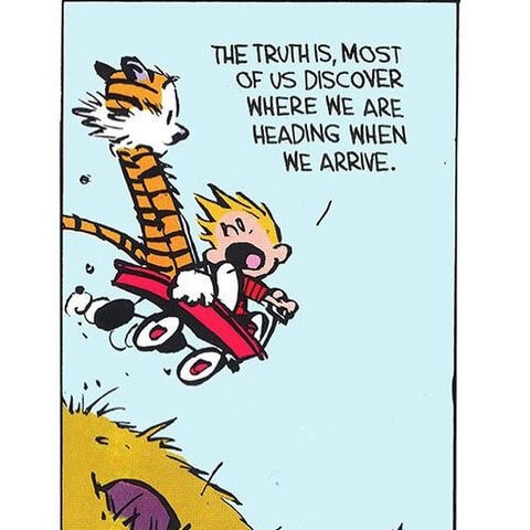 The truth is, most of us discover where we are heading when we arrive